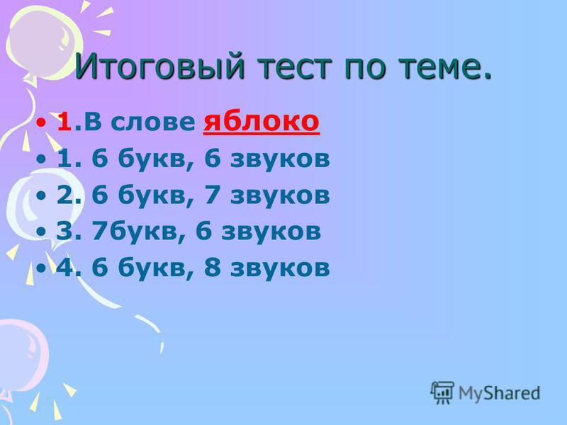 Итоговый тест по теме. 1. В славе яблако 1. 6 букв, 6 звуков 2. 6 букв, 7 звуков 3. 7 букв, 6 звуков 4. 6 букв, 8 звуков