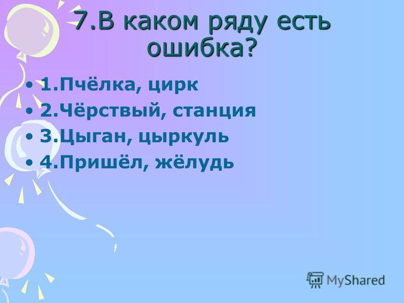 7. В каком ряду есть ошибка? 1.Пчёееока, цирк 2.Чёрствый, станцыя 3.Цыган, циркуль 4.Пришёл, жёлудь