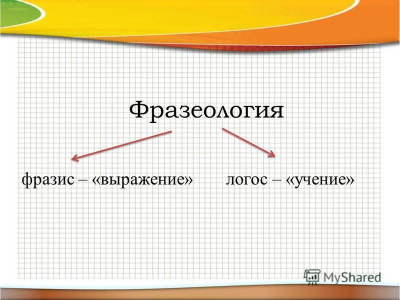 Фразеология фразис – «выражение»логос – «учение»