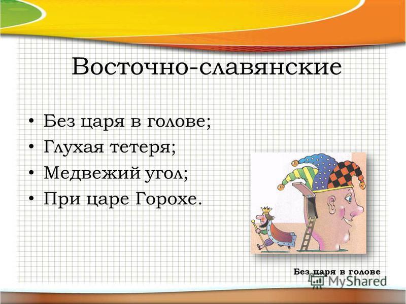 Восточно-славянские Без царя в голове; Глухая тетеря; Медвежий угол; При царе Горохе. Без царя в голове