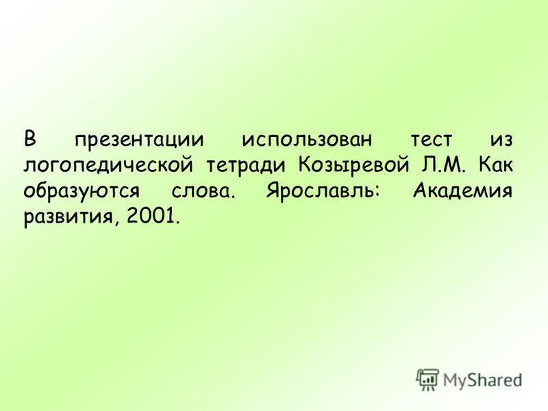 В презентации использован тест из логопедической тетради Козыревой Л.М. Как образуются слова. Ярославль: Академия развития, 2001.