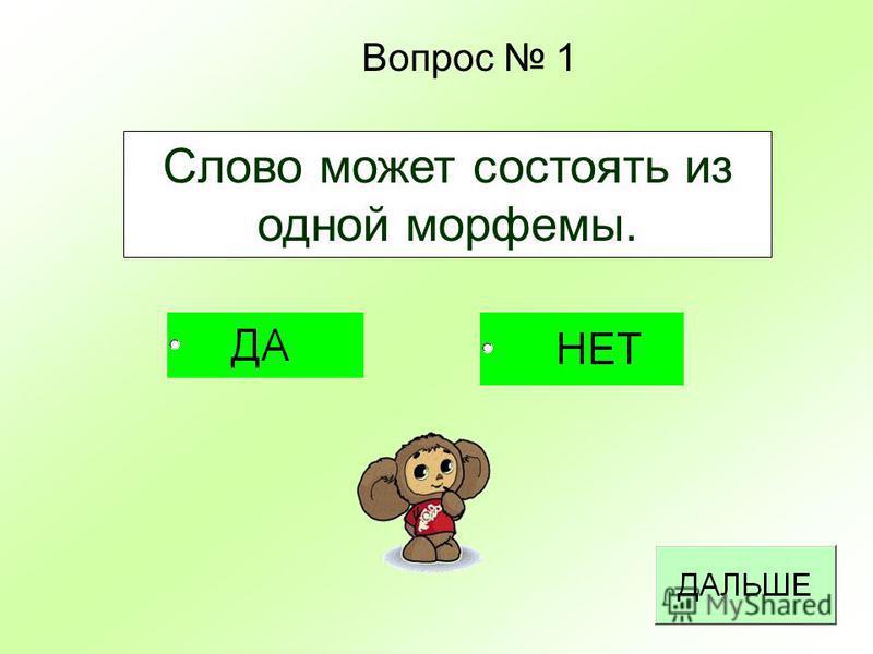 Вопрос 1 Слово может состоять из одной морфемы.