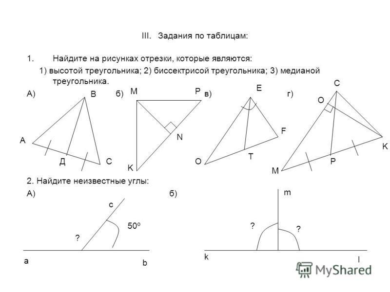 III. Задания по таблицам: 1. Найдите на рисунках отрезки, которые являются: 1) высотой треугольника; 2) биссектрисой треугольника; 3) медианой треугольника. А) б) в) г) 2. Найдите неизвестные углы: А) б) А В СД МР N K O E F T C O M P K 50º a b c k l
