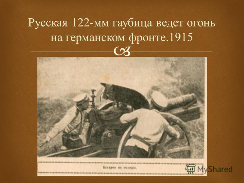 Русская 122- мм гаубица ведет огонь на германском фронте.1915