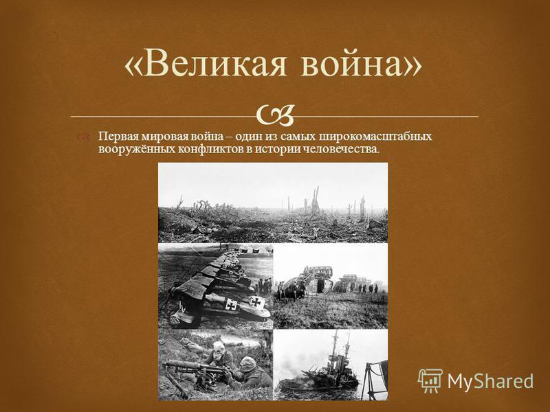 Первая мировая война – один из самых широкомасштабных вооружённых конфликтов в истории человечества. « Великая война »