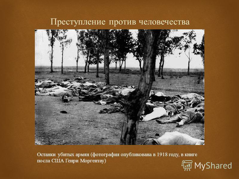 Преступление против человечества Останки убитых армян ( фотография опубликована в 1918 году, в книге посла США Генри Моргентау )