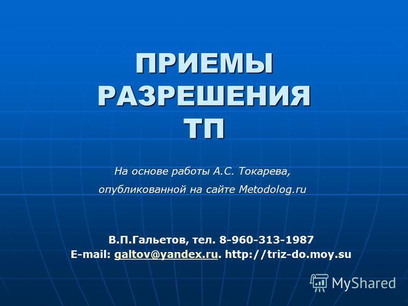 ПРИЕМЫ РАЗРЕШЕНИЯ ТП В.П.Гальетов, тел. 8-960-313-1987 E-mail: galtov@yandex.ru. http://triz-do.moy.sugaltov@yandex.ru На основе работы А.С. Токарева, опубликованной на сайте Metodolog.ru