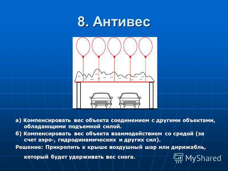 8. Антивес а) Компенсировать вес объекта соединением с другими объектами, обладающими подъемной силой. б) Компенсировать вес объекта взаимодействием со средой (за счет аэро-, гидродинамических и других сил). Решение: Прикрепить к крыше воздушный шар