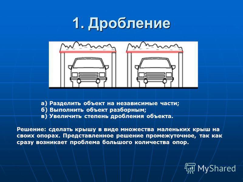1. Дробление а) Разделить объект на независимые части; б) Выполнить объект разборным; в) Увеличить степень дробления объекта. Решение: сделать крышу в виде множества маленьких крыш на своих опорах. Представленное решение промежуточное, так как сразу