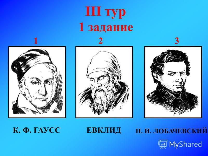 III тур 1 задание 1 2 3 К. Ф. ГАУССЕВКЛИД Н. И. ЛОБАЧЕВСКИЙ
