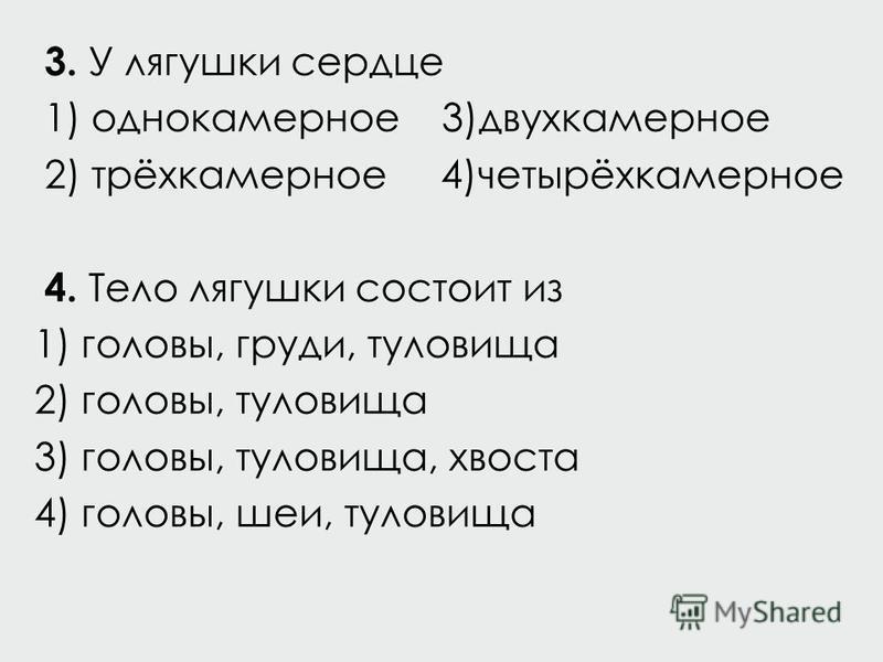 3. У лягушки сердце 1) однокамерное 3)двухкамерное 2) трёхкамерное 4)четырёхкамерное 4. Тело лягушки состоит из 1) головы, груди, туловища 2) головы, туловища 3) головы, туловища, хвоста 4) головы, шеи, туловища
