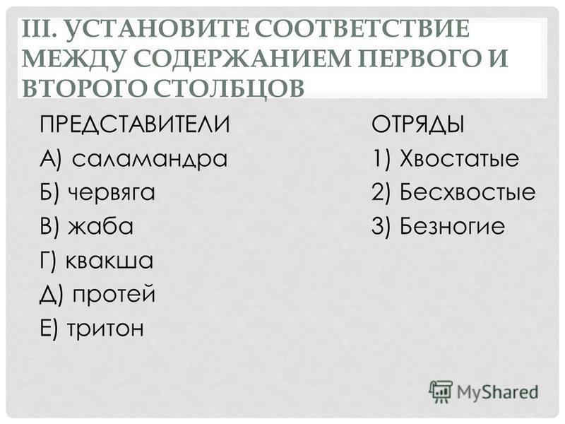 III. УСТАНОВИТЕ СООТВЕТСТВИЕ МЕЖДУ СОДЕРЖАНИЕМ ПЕРВОГО И ВТОРОГО СТОЛБЦОВ ПРЕДСТАВИТЕЛИОТРЯДЫ А) саламандра 1) Хвостатые Б) червяга 2) Бесхвостые В) жаба 3) Безногие Г) квакша Д) протей Е) тритон