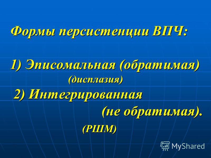 Формы персистенции ВПЧ: 1) Эписомальная (обратимая) (дисплазия) 2) Интегрированная (не обратимая). (РШМ)