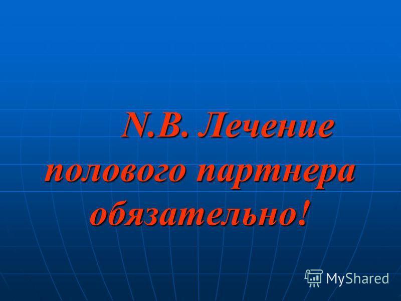 N.B. Лечение полового партнера обязательно! N.B. Лечение полового партнера обязательно!