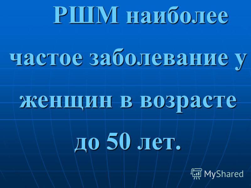 РШМ наиболее частое заболевание у женщин в возрасте до 50 лет. РШМ наиболее частое заболевание у женщин в возрасте до 50 лет.