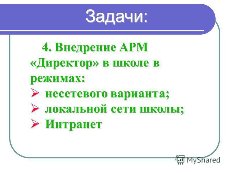 4. Внедрение АРМ «Директор» в школе в режимах: несетевого варианта; несетевого варианта; локальной сети школы; локальной сети школы; Интранет Интранет Задачи: