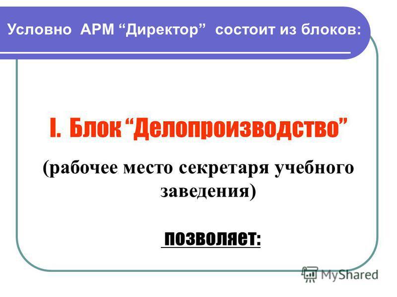 Условно АРМ Директор состоит из блоков: I.Блок Делопроизводство (рабочее место секретаря учебного заведения) позволяет: