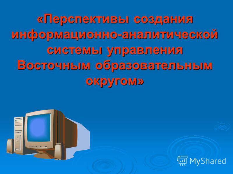 «Перспективы создания информационно-аналитической системы управления Восточным образовательным округом»