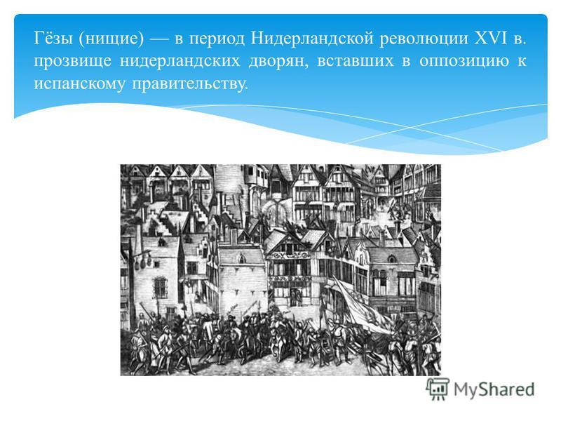 Гёзы (нищие) в период Нидерландской революции XVI в. прозвище нидерландских дворян, вставших в оппозицию к испанскому правительству.