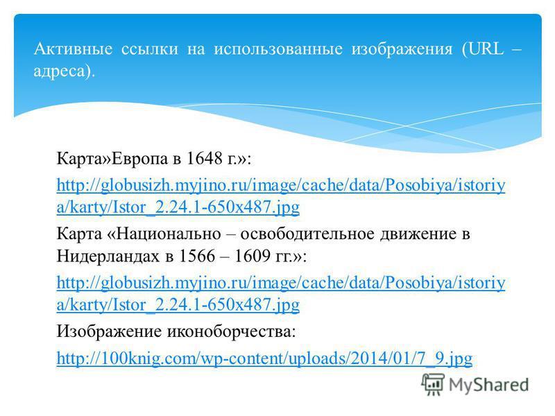 Карта»Европа в 1648 г.»: http://globusizh.myjino.ru/image/cache/data/Posobiya/istoriy a/karty/Istor_2.24.1-650x487. jpg Карта «Национально – освободительное движение в Нидерландах в 1566 – 1609 гг.»: http://globusizh.myjino.ru/image/cache/data/Posobi