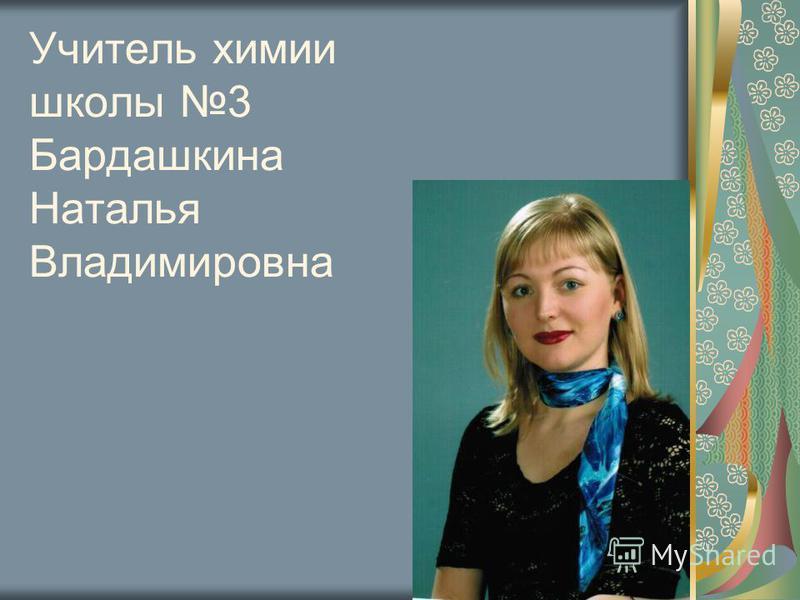 Учитель химии школы 3 Бардашкина Наталья Владимировна