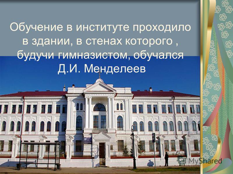 Обучение в институте проходило в здании, в стенах которого, будучи гимназистом, обучался Д.И. Менделеев