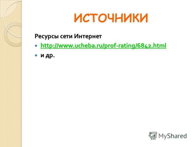 ИСТОЧНИКИ Ресурсы сети Интернет http://www.ucheba.ru/prof-rating/6842. html http://www.ucheba.ru/prof-rating/6842. html http://www.ucheba.ru/prof-rating/6842. html и др. и др.