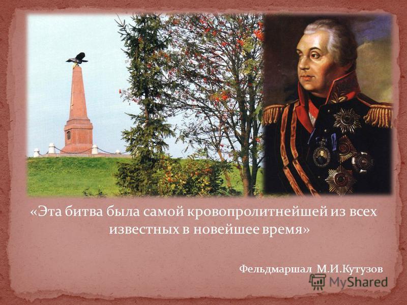 «Эта битва была самой кровопролитнейшей из всех известных в новейшее время» Фельдмаршал М.И.Кутузов