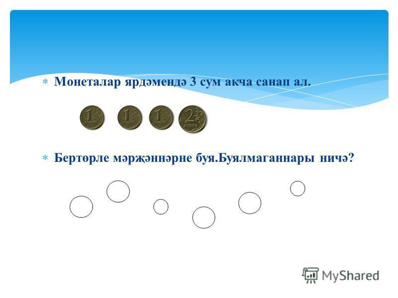 Монеталар ярдәмендә 3 сум акча санап ал. Бертөрле мәрҗәннәрне буя.Буялмаганнары ничә?