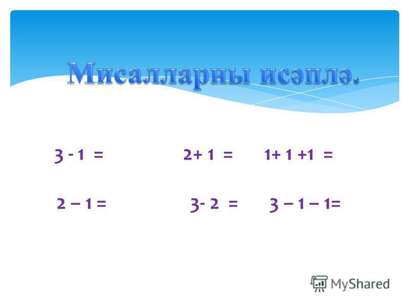 3 - 1 = 2+ 1 = 1+ 1 +1 = 2 – 1 = 3- 2 = 3 – 1 – 1=