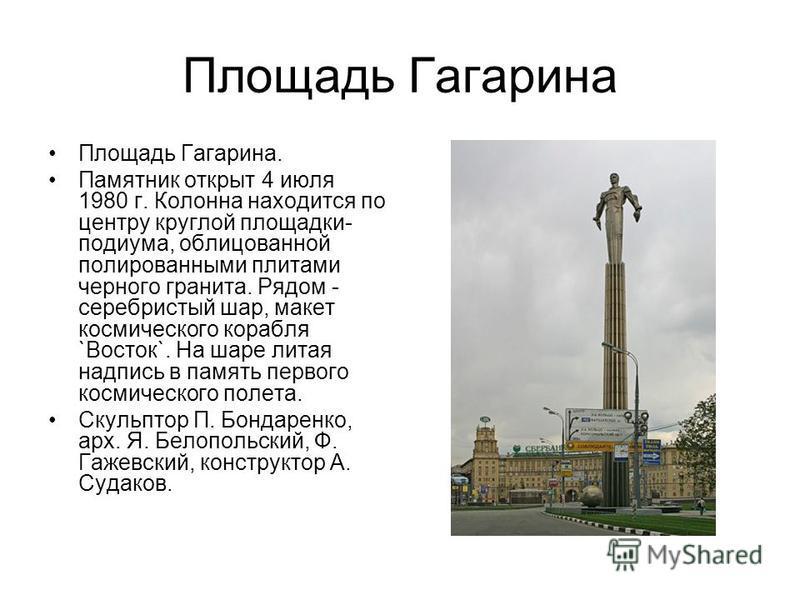 Площадь Гагарина Площадь Гагарина. Памятник открыт 4 июля 1980 г. Колонна находится по центру круглой площадки- подиума, облицованной полированными плитами черного гранита. Рядом - серебристый шар, макет космического корабля `Восток`. На шаре литая н