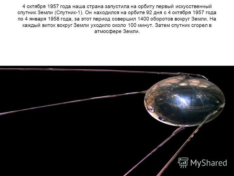 4 октября 1957 года наша страна запустила на орбиту первый искусственный спутник Земли (Спутник-1). Он находился на орбите 92 дня с 4 октября 1957 года по 4 января 1958 года, за этот период совершил 1400 оборотов вокруг Земли. На каждый виток вокруг
