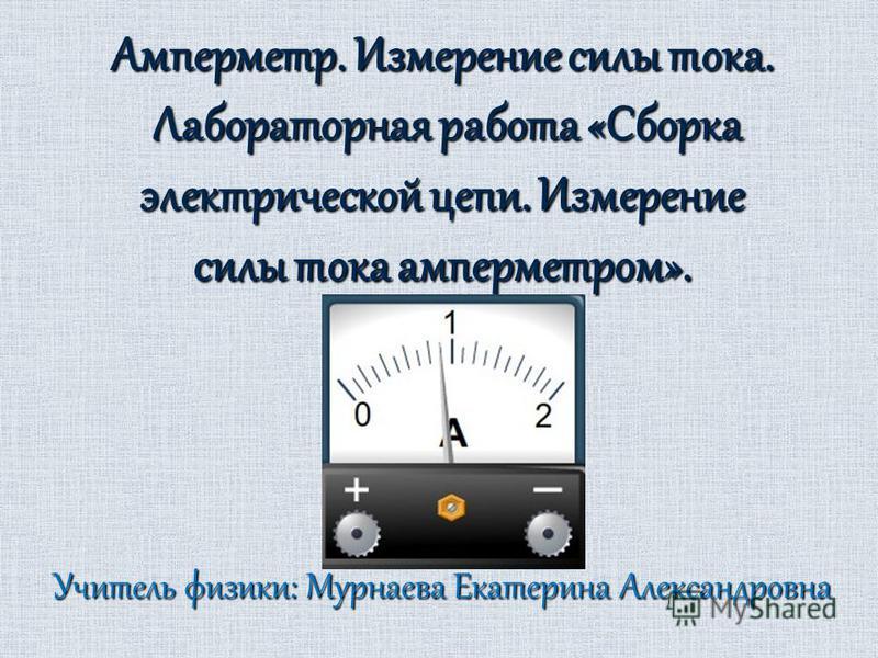 Амперметр. Измерение силы тока. Лабораторная работа «Сборка электрической цепи. Измерение силы тока амперметром». Учитель физики: Мурнаева Екатерина Александровна