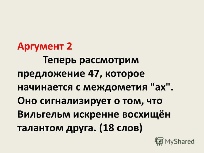 Аргумент 2 Теперь рассмотрим предложение 47, которое начинается с междометия ах. Оно сигнализирует о том, что Вильгельм искренне восхищён талантом друга. (18 слов)