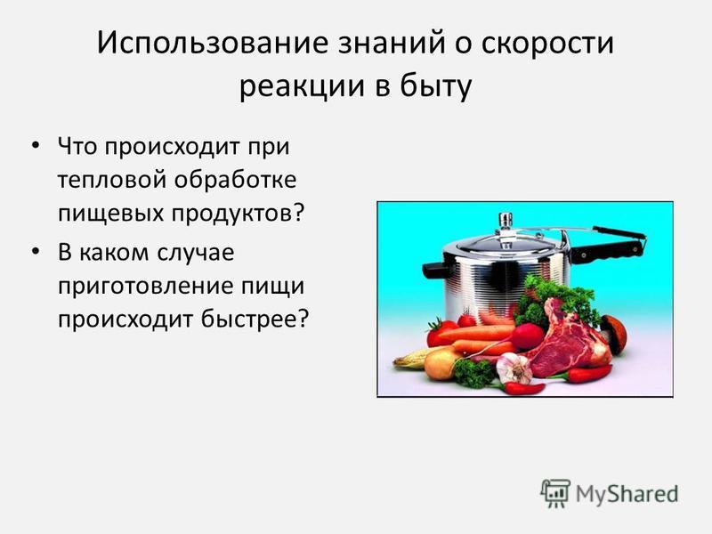 Использование знаний о скорости реакции в быту Что происходит при тепловой обработке пищевых продуктов? В каком случае приготовление пищи происходит быстрее?