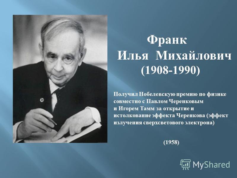 Франк Илья Михайлович (1908-1990) Получил Нобелевскую премию по физике совместно с Павлом Черенковым и Игорем Тамм за открытие и истолкование эффекта Черенкова ( эффект излучения сверхсветового электрона ) (1958)