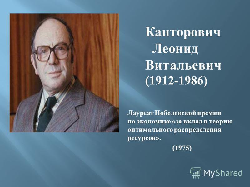 Канторович Леонид Витальевич (1912-1986) Лауреат Нобелевской премии по экономике « за вклад в теорию оптимального распределения ресурсов ». (1975)