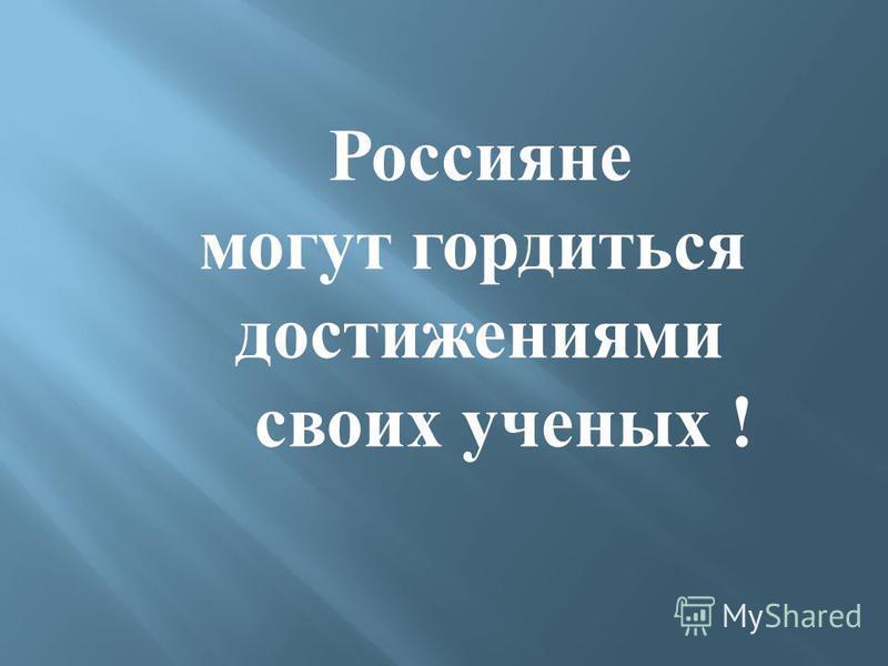 Россияне могут гордиться достижениями своих ученых !