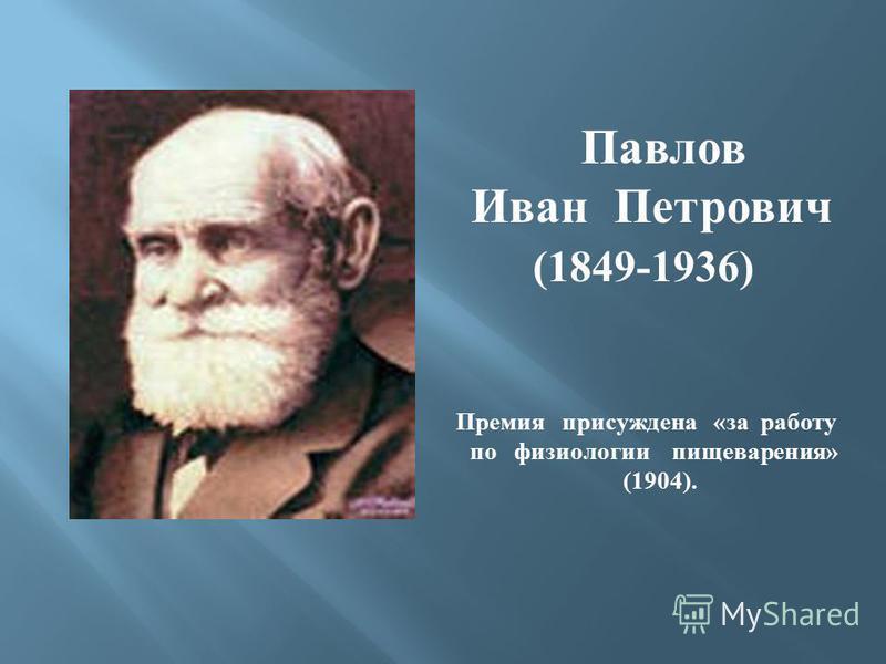 Павлов Иван Петрович (1849-1936) Премия присуждена « за работу по физиологии пищеварения » (1904).