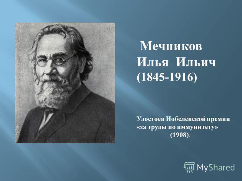 Мечников Илья Ильич (1845-1916) Удостоен Нобелевской премии « за труды по иммунитету » (1908).