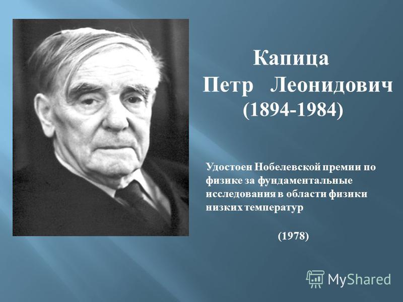 Капица Петр Леонидович (1894-1984) Удостоен Нобелевской премии по физике за фундаментальные исследования в области физики низких температур (1978)