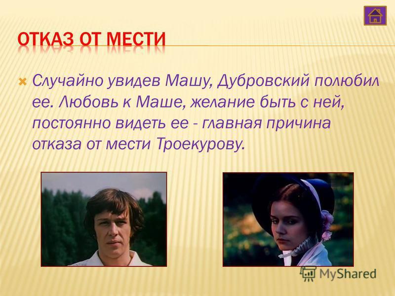 Случайно увидев Машу, Дубровский полюбил ее. Любовь к Маше, желание быть с ней, постоянно видеть ее - главная причина отказа от мести Троекурову.