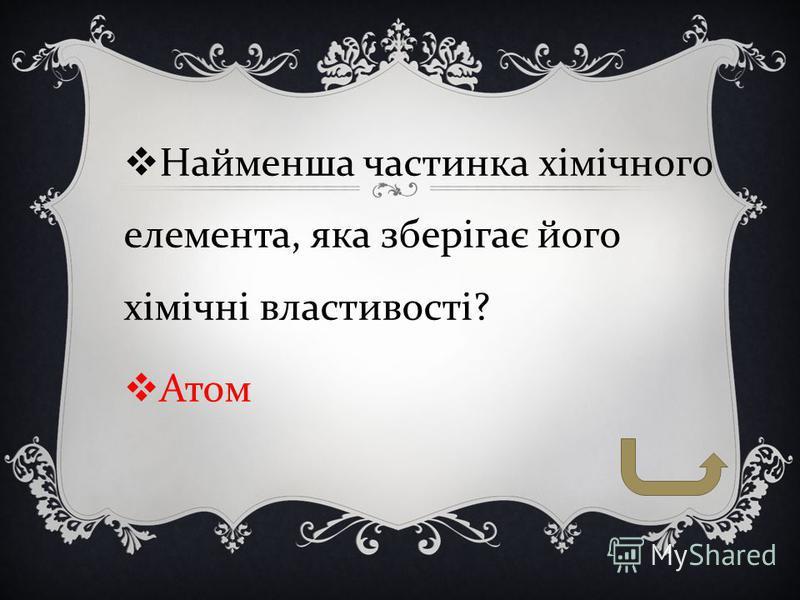 Найменша частинка хімічного елемента, яка зберігає його хімічні властивості ? Атом