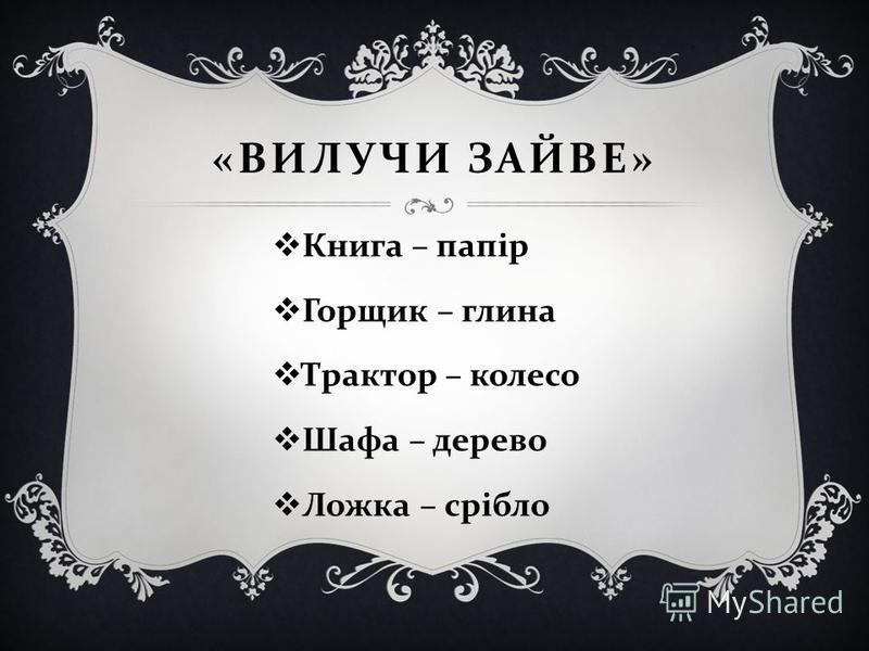 « ВИЛУЧИ ЗАЙВЕ » Книга – папір Горщик – глина Трактор – колесо Шафа – дерево Ложка – срібло