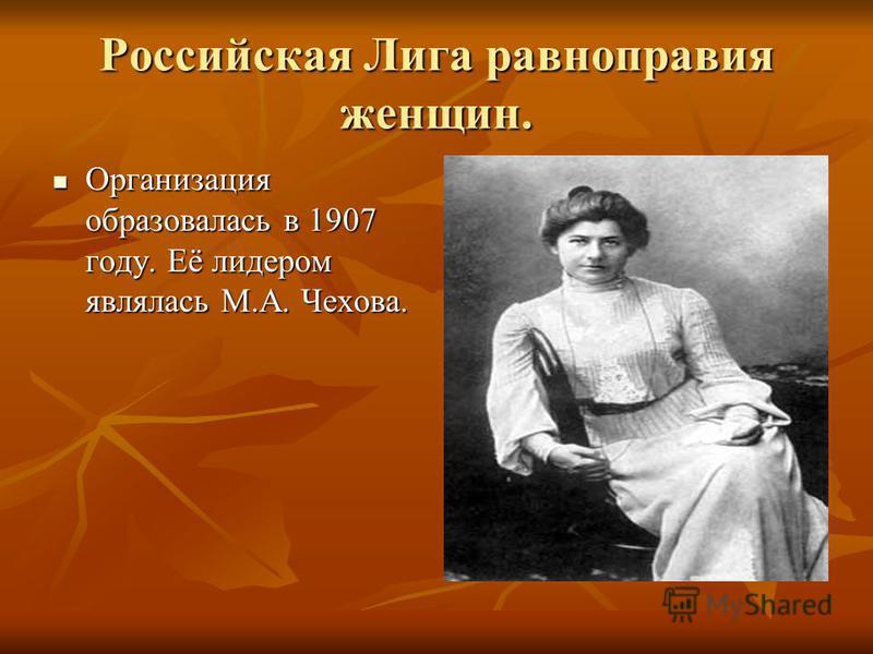 Российская Лига равноправия женщин. Организация образовалась в 1907 году. Её лидером являлась М.А. Чехова. Организация образовалась в 1907 году. Её лидером являлась М.А. Чехова.