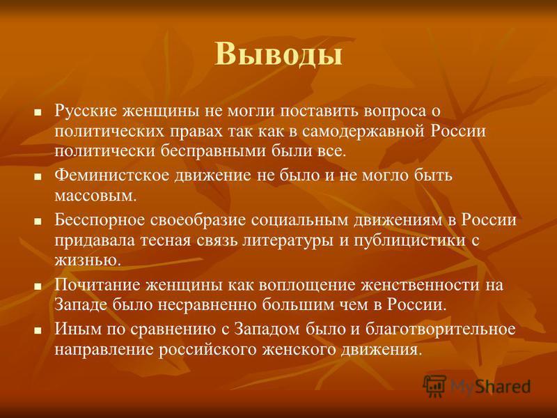Выводы Русские женщины не могли поставить вопроса о политических правах так как в самодержавной России политически бесправными были все. Феминистское движение не было и не могло быть массовым. Бесспорное своеобразие социальным движениям в России прид