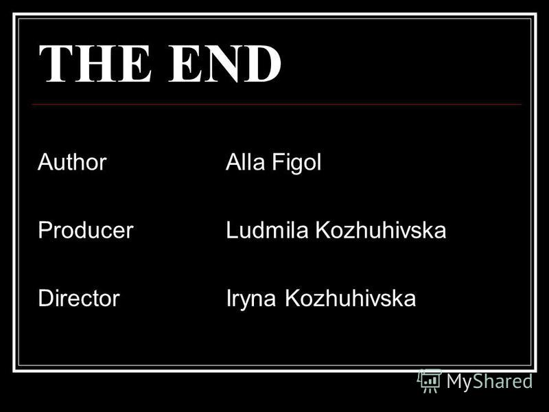 THE END Author Alla Figol Producer Ludmila Kozhuhivska Director Iryna Kozhuhivska