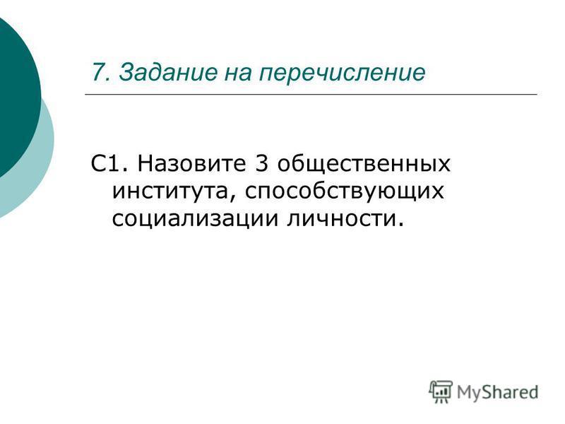 7. Задание на перечисление С1. Назовите 3 общественных института, способствующих социализации личности.