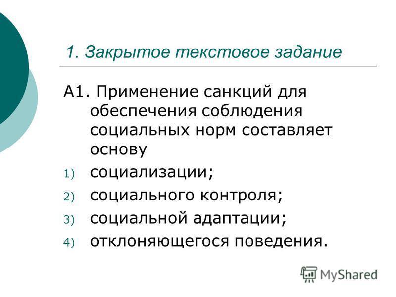 1. Закрытое текстовое задание А1. Применение санкций для обеспечения соблюдения социальных норм составляет основу 1) социализации; 2) социального контроля; 3) социальной адаптации; 4) отклоняющегося поведения.