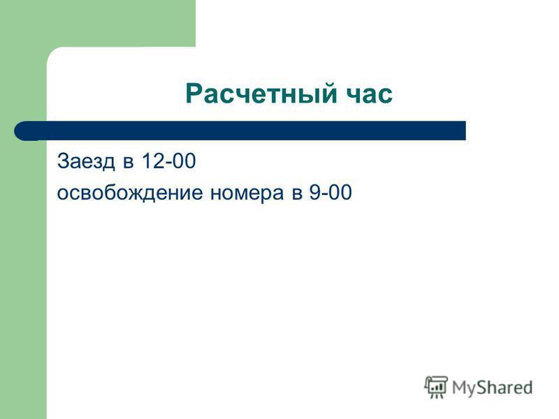Расчетный час Заезд в 12-00 освобождение номера в 9-00